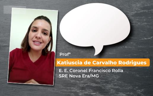 Katiuscia de Carvalho Rodrigues • E. E. Coronel Francisco Rolla – SRE Nova Era/MG