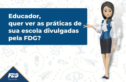 Educador, quer ver as práticas de sua escola divulgadas pela FDG?
